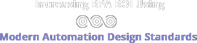 Increasing RPA ROI Using Modern Automation Design Standards Webinar Series