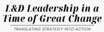 L&D Leadership in a Time of Great Change