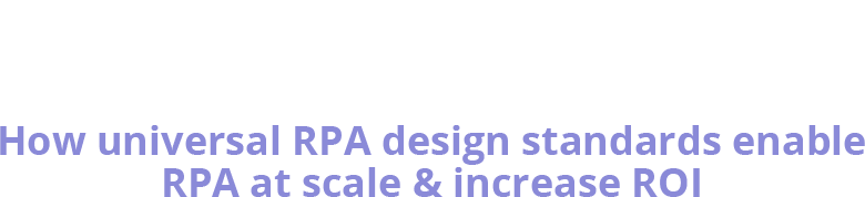 The Future of RPA: How universal RPA design standards enable RPA at scale and increase ROI