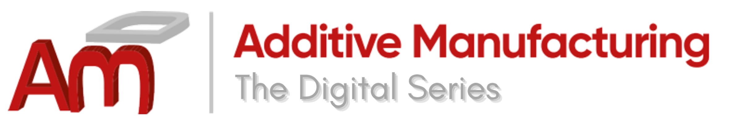 Additive Manufacturing: Digital Series