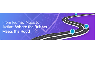 From journey maps to action: Where the rubber meets the road