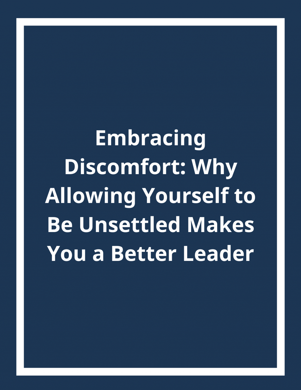 Embracing Discomfort: Why Allowing Yourself to Be Unsettled Makes You a Better Leader