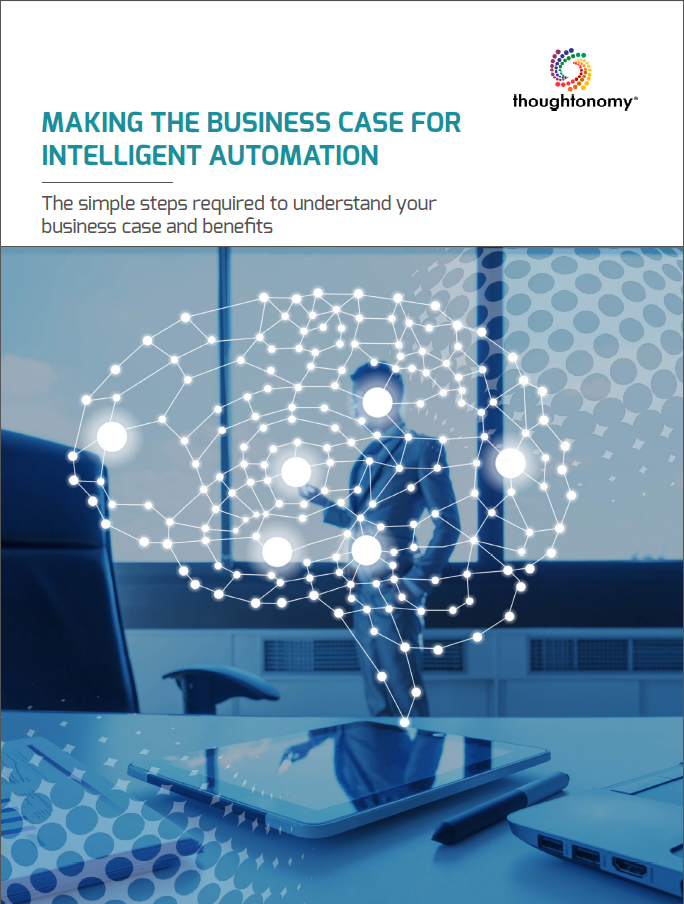 Making the Business Case for Intelligent Automation: The Simple Steps Required to Understand Your Business Case and Benefits