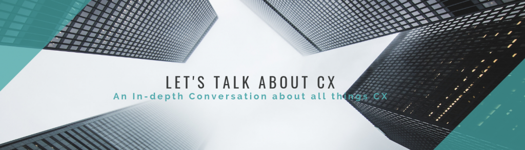 Let's Talk About CX: An Indepth Conversation About All Things CX