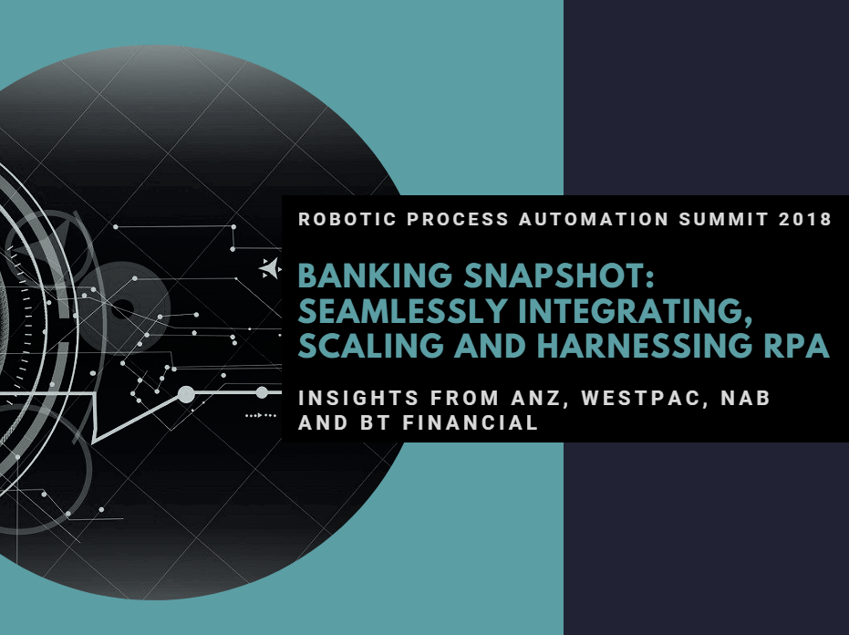 Banking Snapshot: Seamlessly Integrating, Scaling and Harnessing RPA: Insights from ANZ, Westpac, NAB and BT Financial
