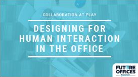 Collaboration at Play: Human-Centric Office Design Techniques & Strategies