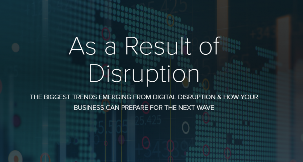 As a Result of Disruption: The Biggest Trends Emerging from Digital Disruption & How Your Business can Prepare for the Next Wave