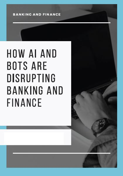BANKING SPOTLIGHT: How AI and Bots are Disrupting Banking and Finance Industries