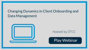 Putting the Client at the Center: Changing Dynamics in Client Onboarding and Data Management