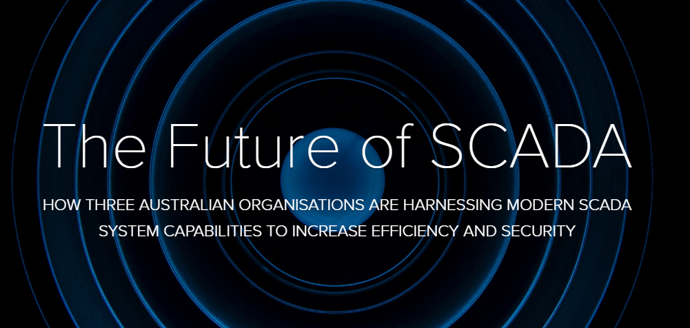 [Report] The Future of SCADA: How Three Australian Organisations are Harnessing Modern SCADA System Capabilities to Increase Efficiency and Security