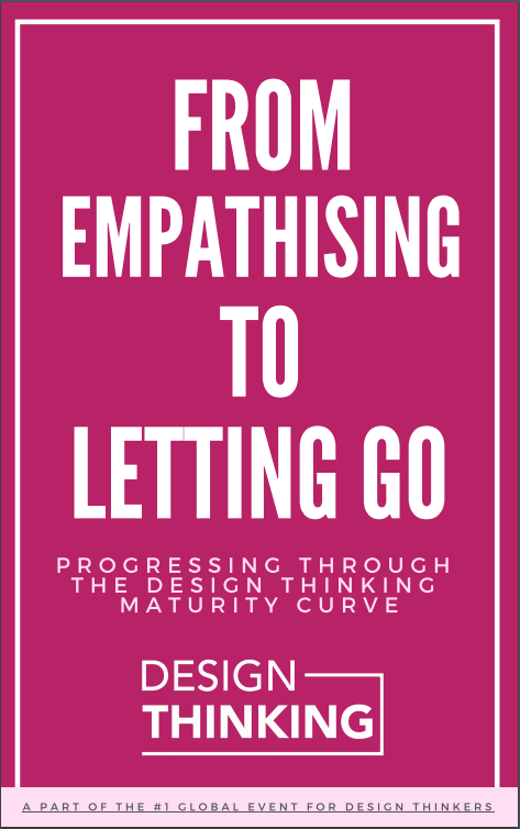From Empathising to Letting Go: Progressing Through the Design Thinking Maturity Curve