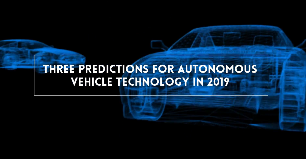 Three Predictions for Autonomous Vehicle Technology in 2019