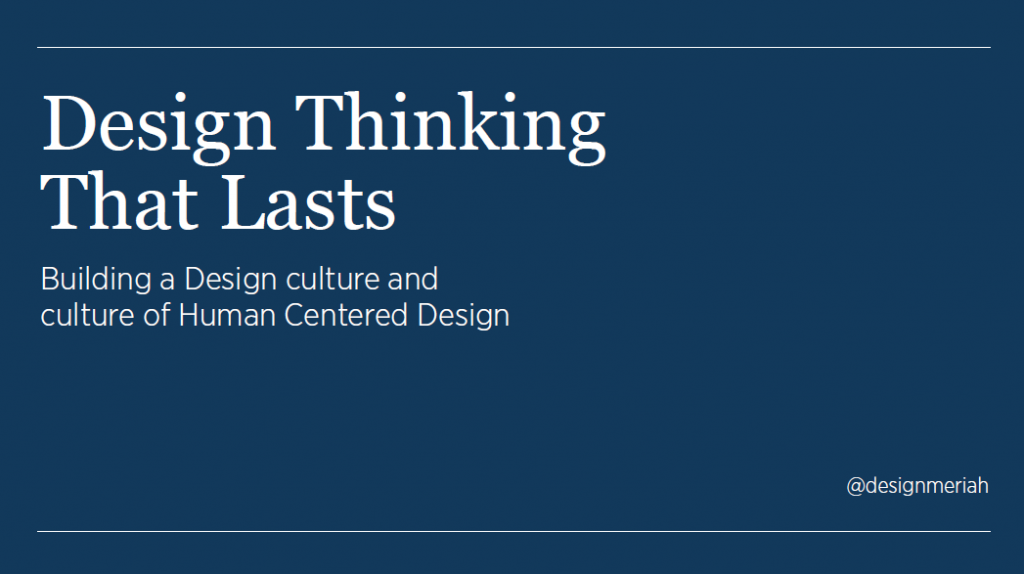 Design Thinking That Lasts: Building a Design culture and culture of Human Centered Design