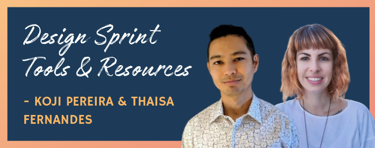 Koji Pereira & Thaisa Fernandes: Design Sprint Tools & Resources
