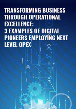 Transforming Business Through Operational Excellence: 3 Examples Of Digital Pioneers Employing Next Level OPEX