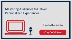 Mastering Audiences to Deliver Personalized Experiences