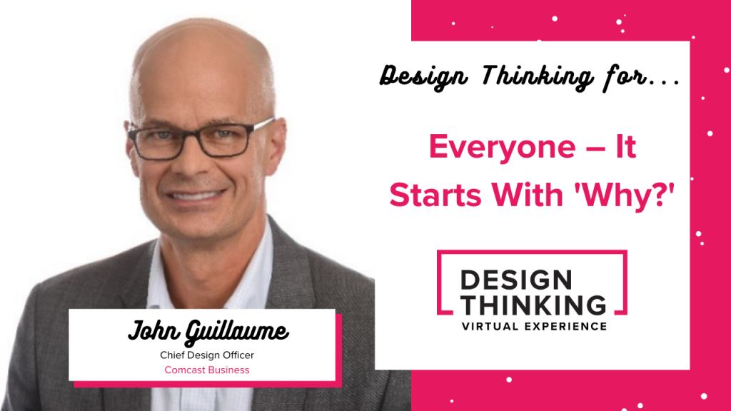 Design Thinking for… Everyone – It Starts With 'Why?', John Guillaume