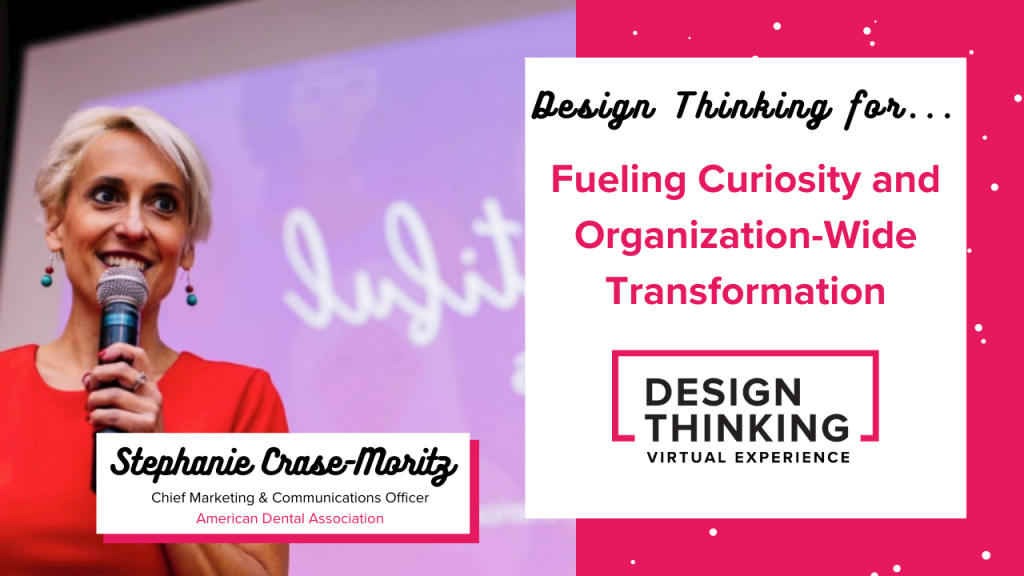 Design Thinking for... Fueling Curiosity and Organization-Wide Transformation, Stephanie Crase-Moritz