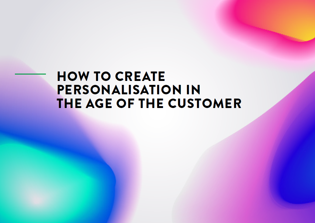 How to Create Personalisation in the Age of the Customer