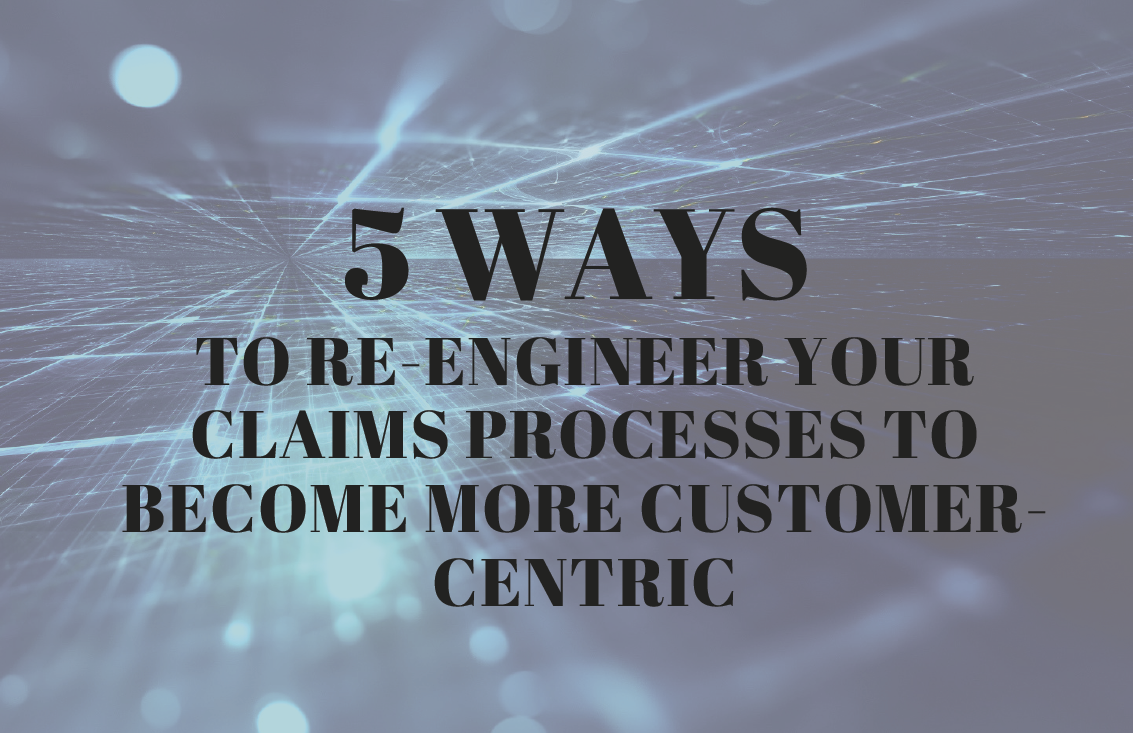 5 ways to re-engineer your claims processes to become more customer-centric