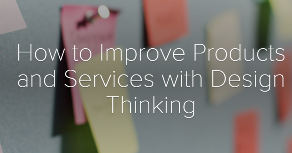 How to Improve Products and Services with Design Thinking