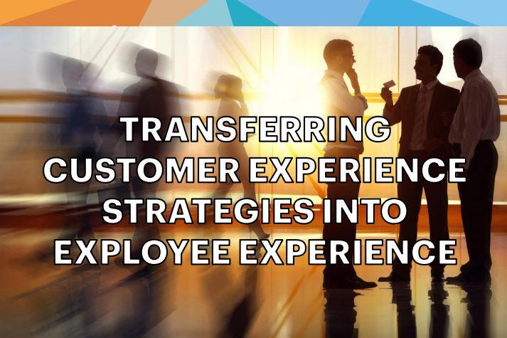 Transferring Customer Experience Strategies into Employee Experience