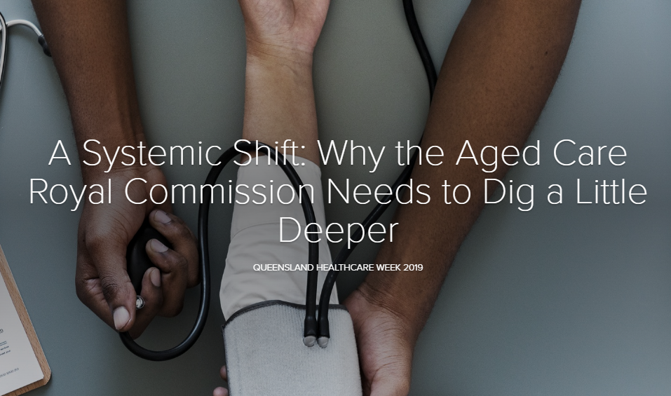 A Systemic Shift: Why the Aged Care Royal Commission Needs to Dig a Little Deeper
