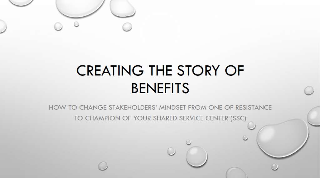 Creating the Story of the Benefits: How to Change Stakeholders' Mindset from One of Resistance to Champions of Your SSC