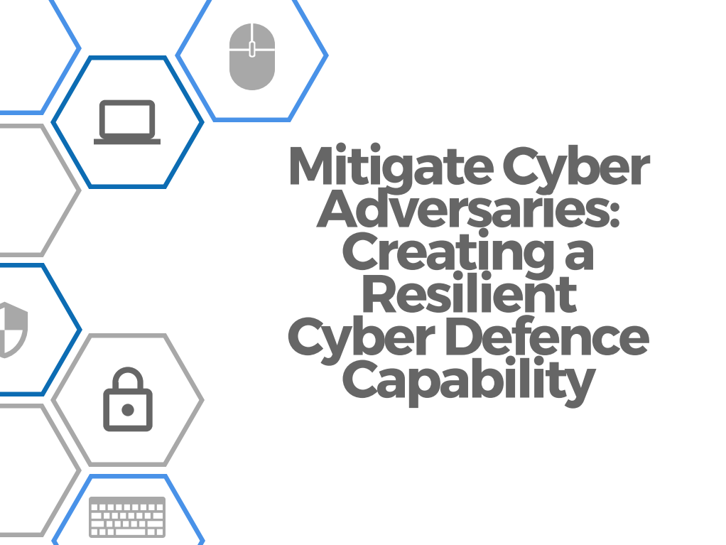 Mitigate Cyber Adversaries: Creating a Resilient Cyber Defence Capability