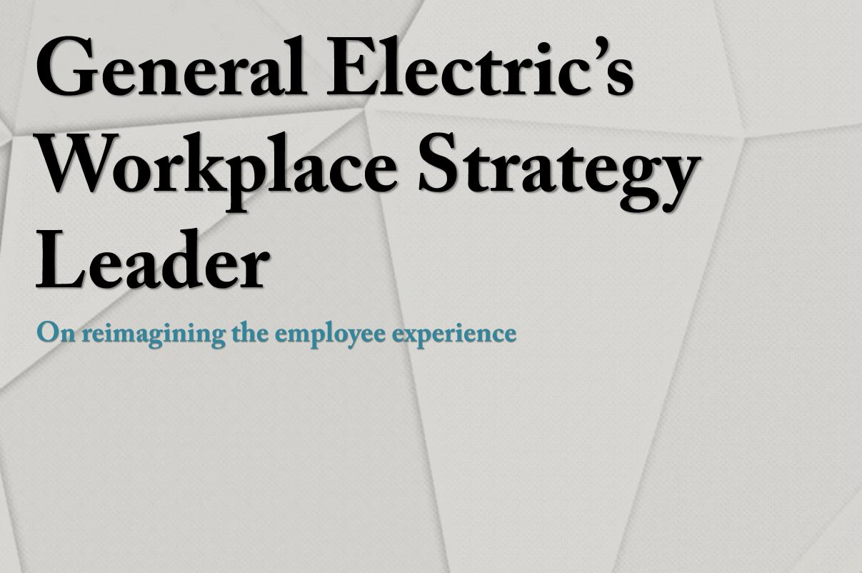General Electric's Workplace Strategy Leader: Reimagining the employee experience