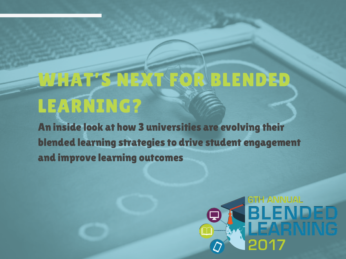 What's next for blended learning? An inside look at how three universities are evolving their blended learning strategies to drive student engagement and improve learning outcomes