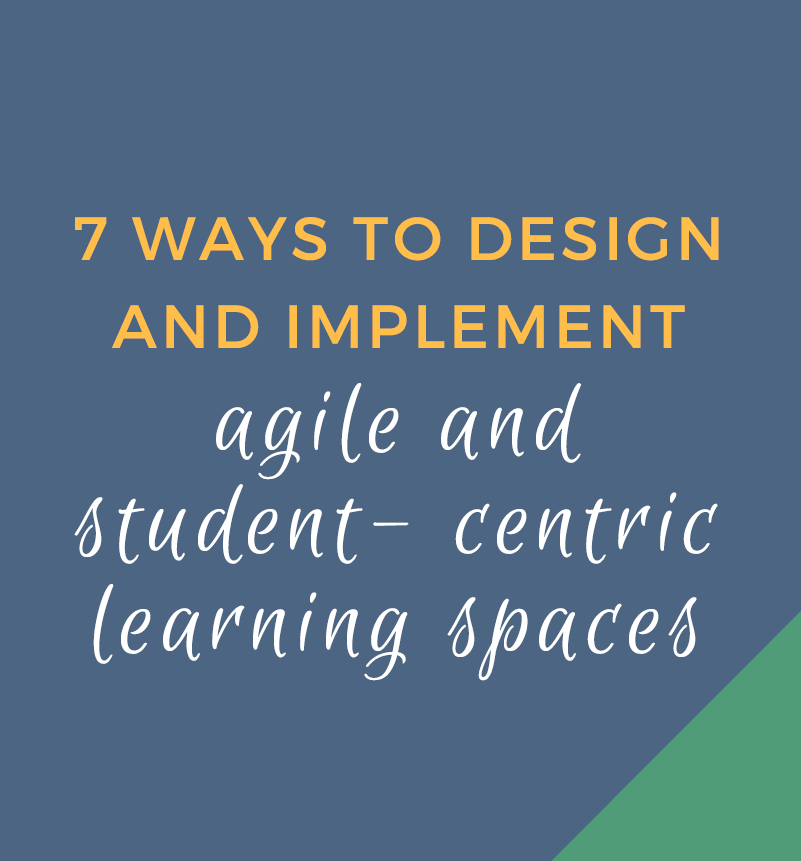 7 Ways To Design And Implement Agile And Student-Centered Learning Spaces
