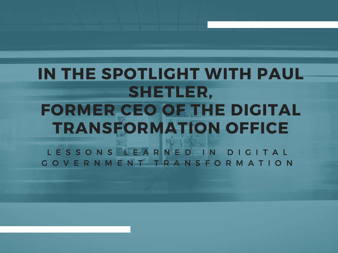 In the spotlight with Paul Shetler, Former CEO of the Digital Transformation Office: Lessons learned in digital government transformation