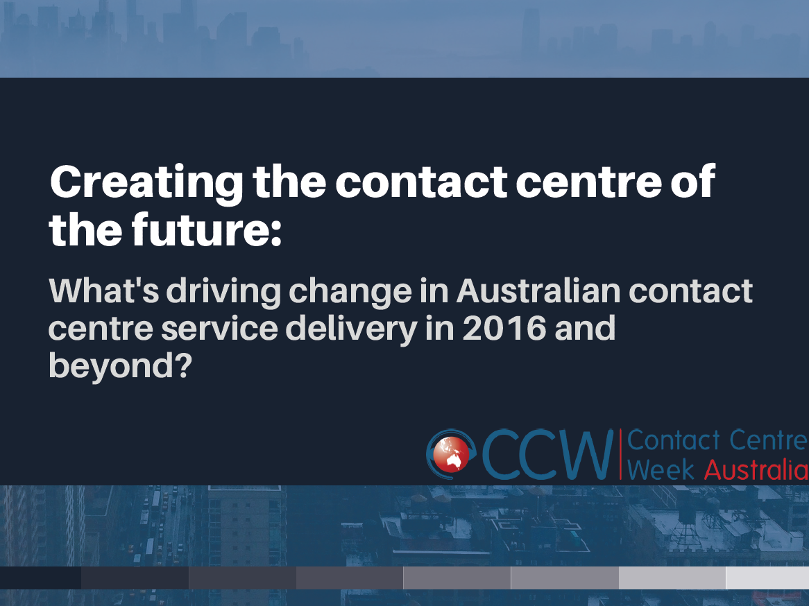 Creating the contact centre of the future: what's driving change in Australian contact centre service delivery in 2016 and beyond?