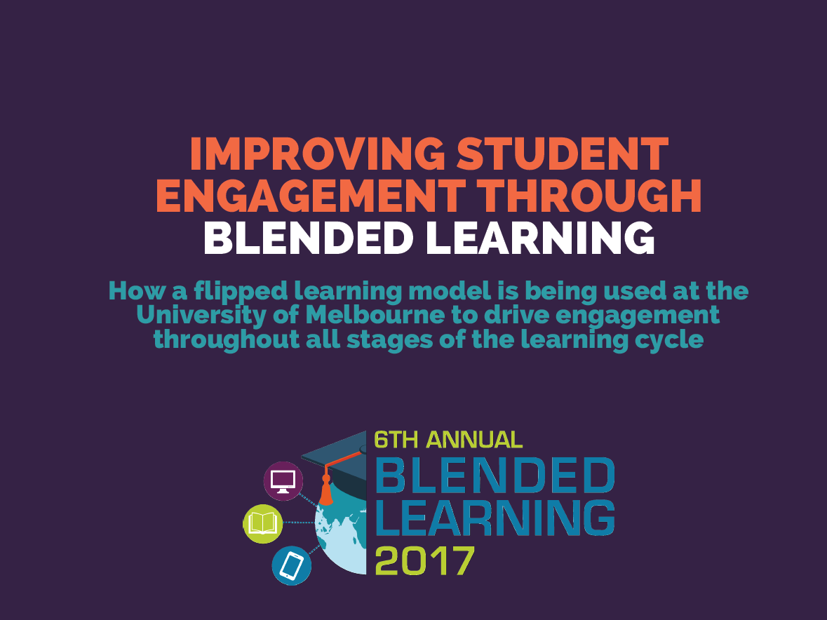 "Improving student engagement through blended learning""How a flipped learning model is being used at the University of Melbourne to drive engagement throughout all stages of the learning cycle"