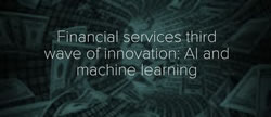 Financial services third wave of innovation: AI and machine learning
