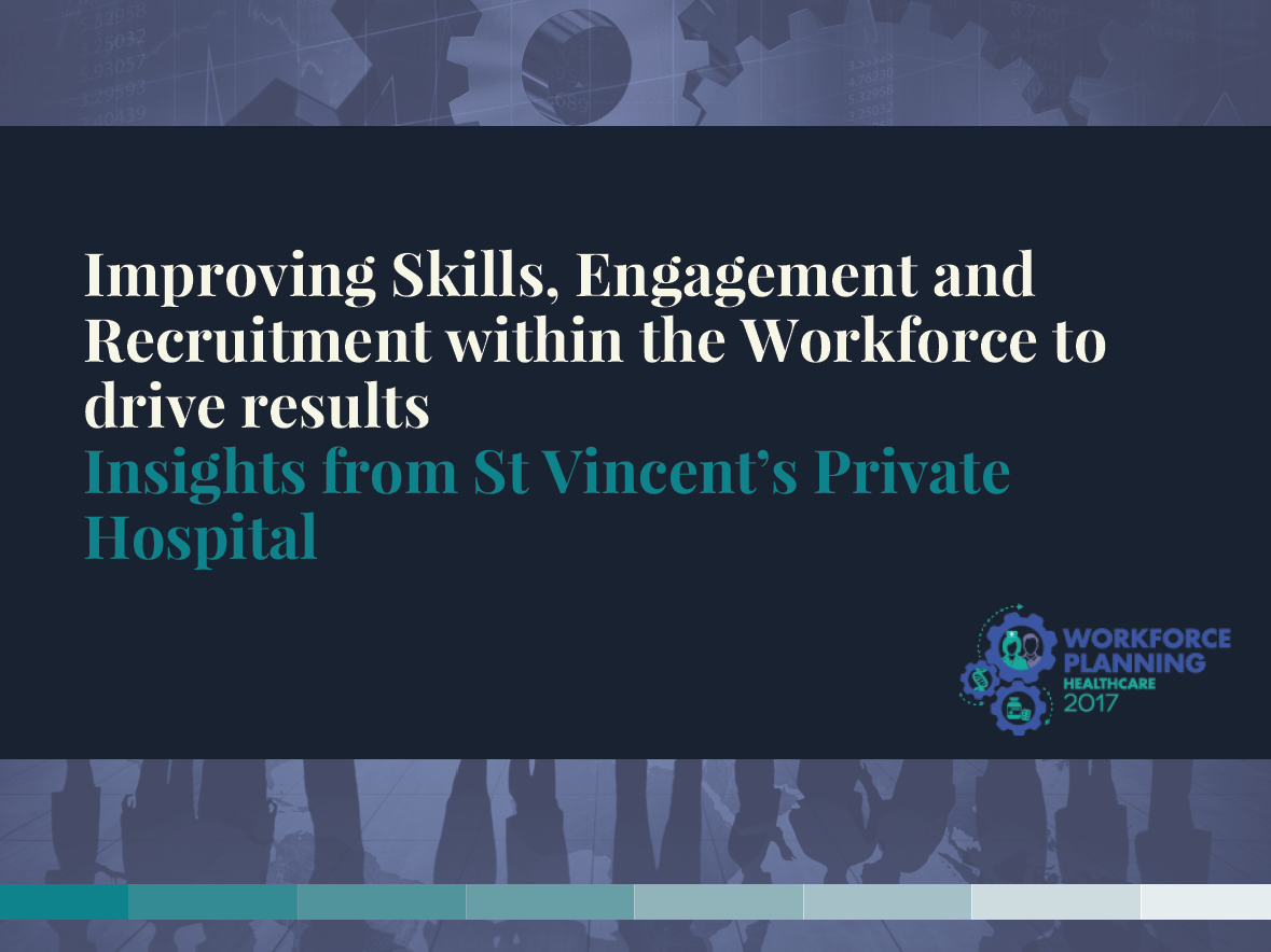 Improving Skills, Engagement and Recruitment within the Workforce to drive results:Insights from St Vincent's Private Hospital