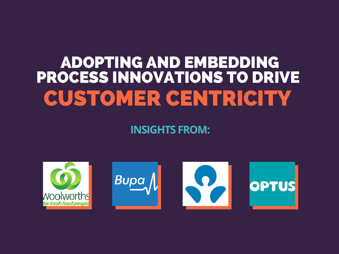 Adopting and embedding process innovations to drive customer centricity: Insights from Woolworths, Bupa, ANZ, Virgin Australia and Optus