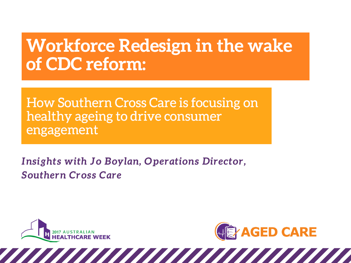 Workforce redesign in the wake of aged care reforms: how Southern Cross Care is focusing on healthy ageing to drive consumer engagement