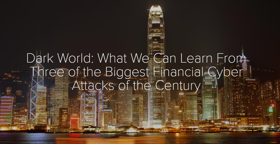 Dark World: What We Can Learn From Three of the Biggest Financial Cyber Attacks of the Century