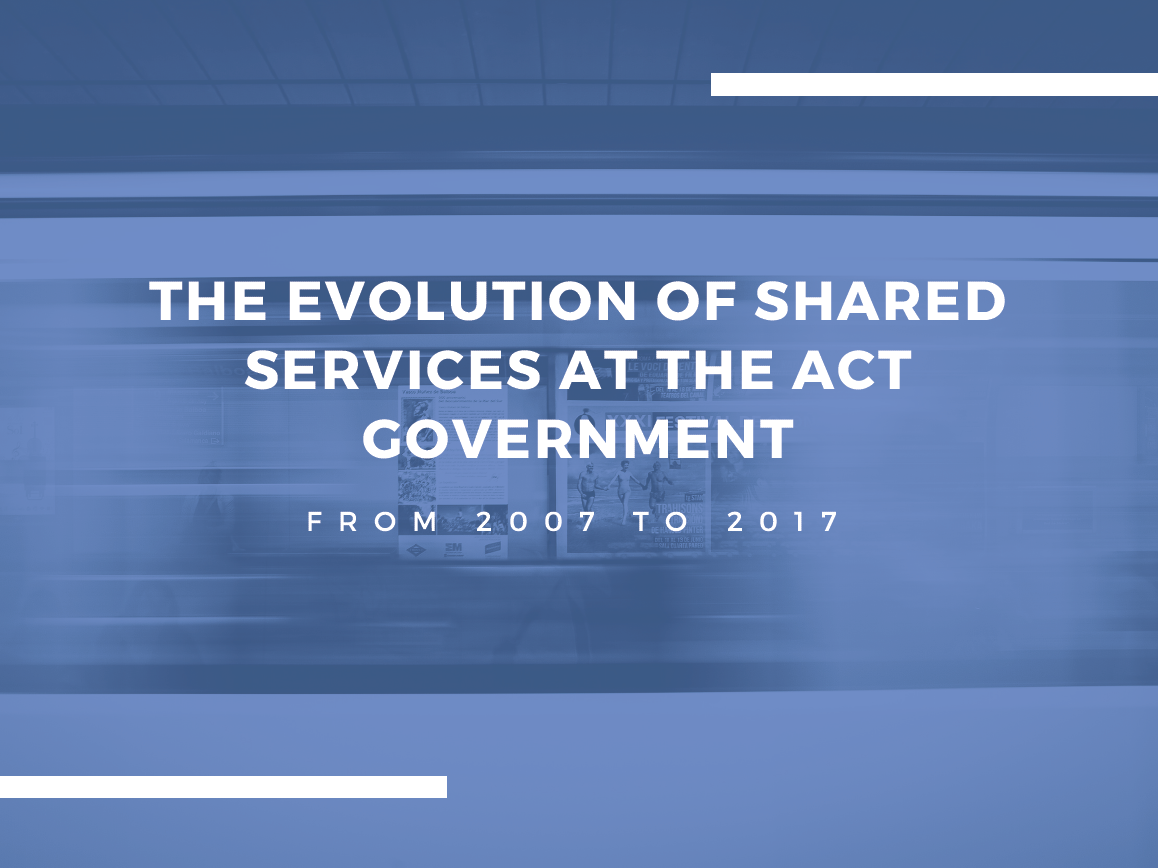 The evolution of shared services at the ACT Government:  from 2007 to 2017