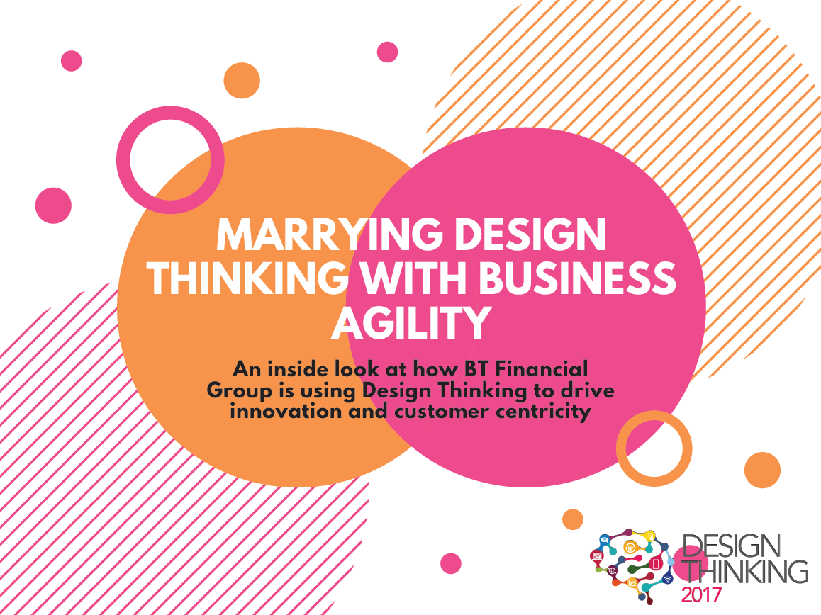 Marrying Design Thinking with Business Agility: An inside look at how BT Financial is using Design Thinking to drive innovation and customer centricity