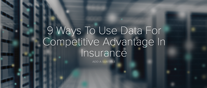 9 Ways To Use Data For Competitive Advantage In Insurance