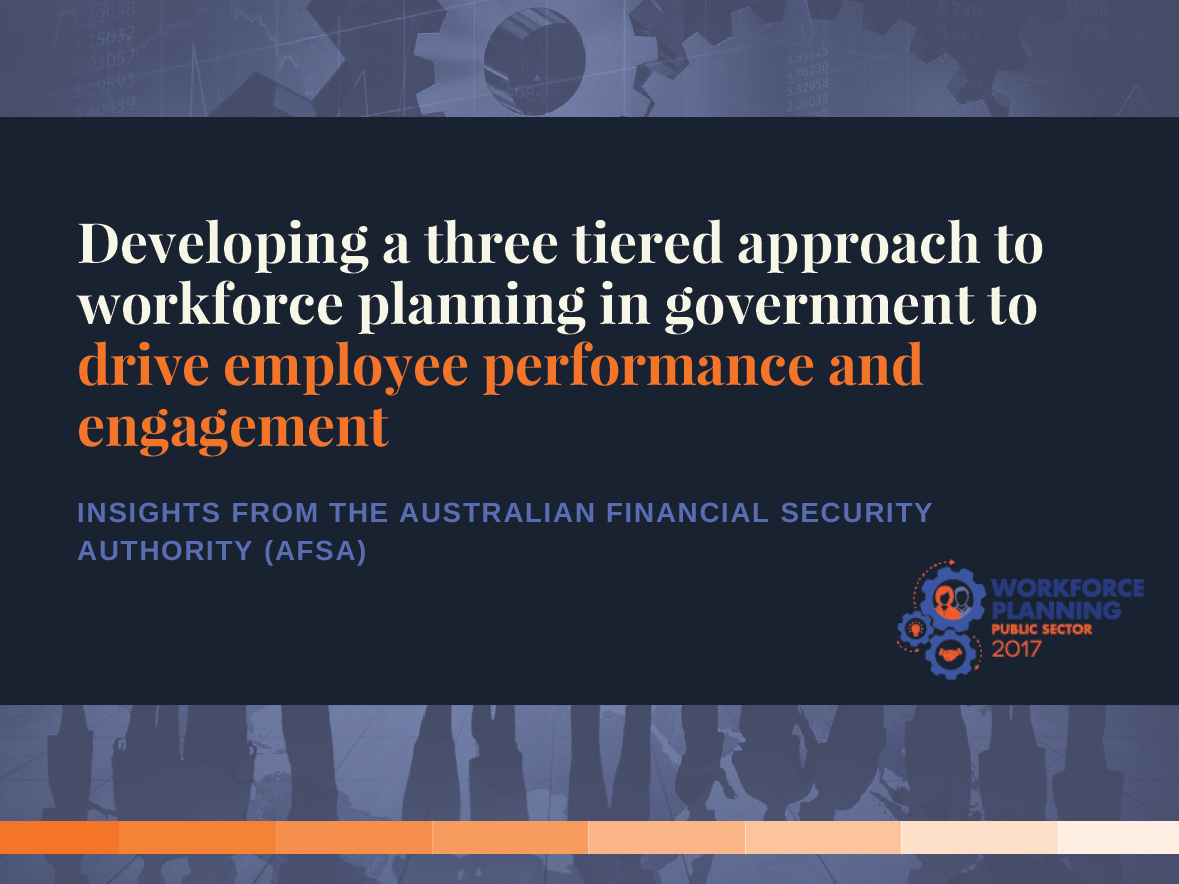 Developing a three tiered approach to workforce planning in government to drive employee performance and engagement  Insights from the Australian Financial Security Authority (AFSA)