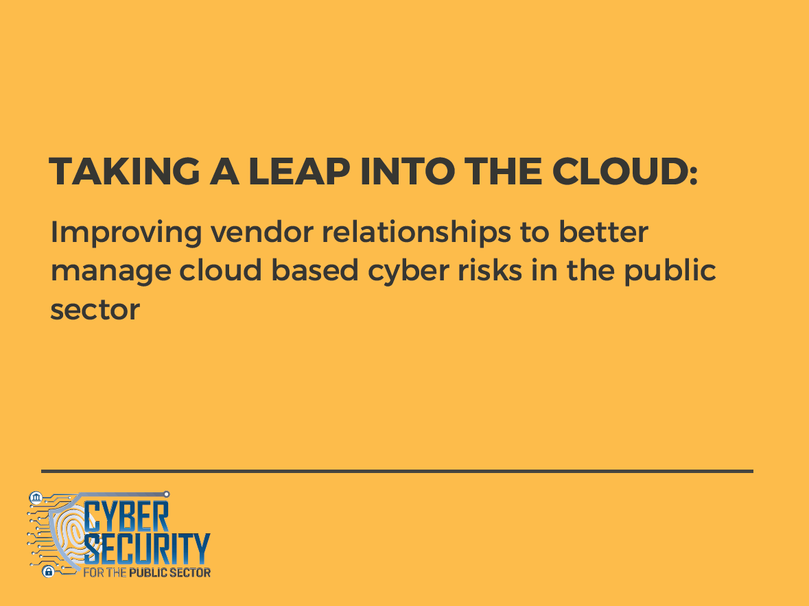 Taking a leap into the Cloud: Improving vendor relationships to better manage cloud based cyber risks in the public sector