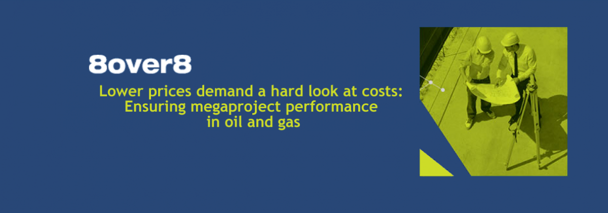 Lower prices demand a hard look at costs: Ensuring megaproject performance in oil and gas