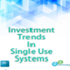 Investment Trends in Single Use Systems