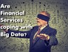 Are Financial Services Coping with Big Data?