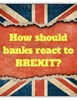 How should banks react to Brexit?