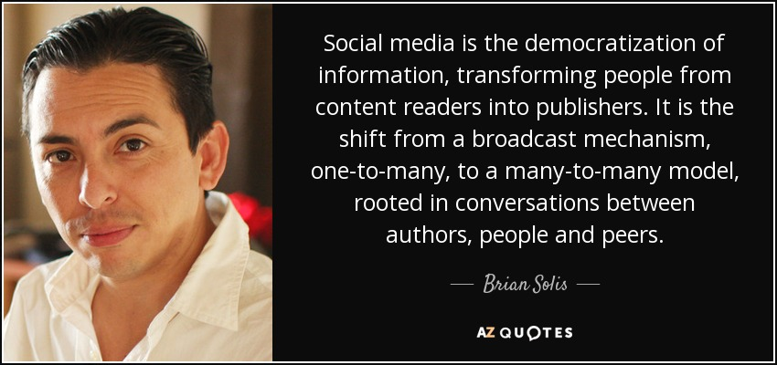 Social media is the democratization of information, transforming people from content readers into publishers. It is the shift from a broadcast mechanism, one-to-many, to a many-to-many model, rooted in conversations between authors, people and peers. - Brian Solis